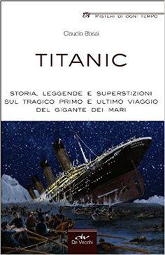 Titanic. Storia, leggende e superstizioni sul tragico primo e ultimo viaggio del gigante dei mari - Claudio Bossi