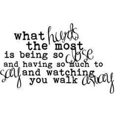 What hurts the most is being so close and having so much to say and watching you walk away ~ What Hurts The Most by Rascal Flatts #lyric
