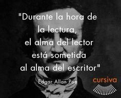 """""""Durante la hora de la lectura, el alma del lector está sometida al alma del escritor"""" Edgar Allan Poe"""