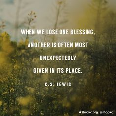 """""""When we lose one blessing, another is often most unexpectedly given in its place."""" C.S. Lewis."""