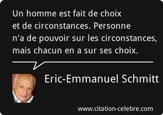 Eric-Emmanuel Schmitt : Un homme est fait de choix et de circonstances. Personne n'a de pouvoir sur les circonstances, mais chacun en a sur ses choix.