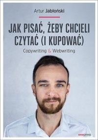 Jak pisać, żeby chcieli czytać (i kupować). Copywriting & Webwriting - Artur Jabłoński - Książka - Księgarnia internetowa Bonito.pl