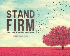 """"""" 1 Corinthians 15:58 (NIV) Therefore, my dear brothers and sisters, stand firm. Let nothing move you. Always give yourselves fully to the work of the Lord, because you know that your labor in the..."""