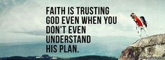 Faith Is Trusting God even when you don't even understand His plan.