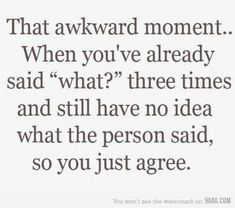 """that awkward moment...when you've already said """"what?"""" three times and still have no idea what the person said, so you just agree."""