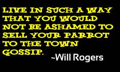 Live in such a way that you would not be ashamed to sell your parrot to the town gossip ~ Will Rogers Great Quotes, Funny Quotes, Inspirational Quotes, Quotable Quotes, Word Of Advice, Good Advice, Favorite Son, Favorite Quotes, Will Rogers Quotes