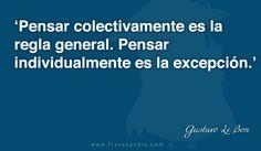 Pensar colectivamente es la regla general. Pensar individualmente es la excepción.