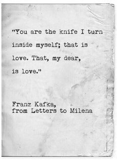 """""""You are the knife i turn inside myself; that is love. That, my dear, is love."""" -Franz Kafka"""