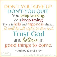 """""""Trust God and believe in good things to come."""" Elder Holland from General Conference """"An High Priest of Good Things to Come"""" Oct. 1999"""