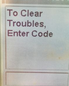 To Clear Troubles, Enter Code