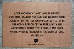 Your adornment must not be merely external..braiding the hair, and wearing gold jewelry, or putting on dresses; but let it be the hidden person of the heart, with the imperishable quality of a gentle and quiet spirit, which is precious in the sight of God. 1Peter 3:3