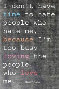 No time to hate... Love more.  Hate less.