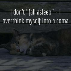 "I don't ""fall asleep"" - I overthink myself into a coma."