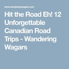 Hit the Road Eh! 12 Unforgettable Canadian Road Trips - Wandering Wagars