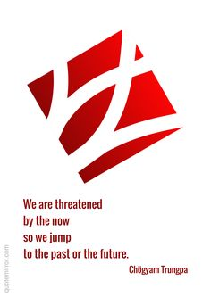 We are threatened by the now so we jump to the past or the future.  –Chögyam Trungpa #escape #now http://quotemirror.com/s/0iy97