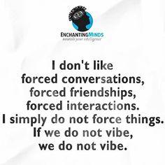 No me gusta imponer conversaciones imponer amistades imponer interacciones. Simplemente no me gusta forzar las cosas. Si no nos entendemos no nos entendemos.