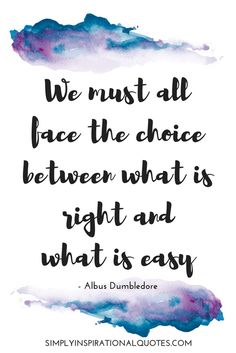 We must all face the choice between what is right and what is easy. Harry Potter Quote