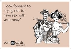 I look forward to trying not to have sex with you today..  ecard Adult jokes adult humor sex jokes sex humor dirty jokes dirty humor R rated R Naughty jokes Naughty humor funny hilarious LOL
