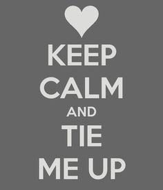 Keep Calm and Tie Me Up