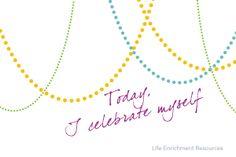 Today, I Celebrate Myself!...I celebrate where I am, who I am, and how fabulous my life now is!!! Today...I'm celebrating!