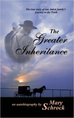 The Greater Inheritance - Auto Biography about an Amish family's journey to the Truth. A Must Read. Written by a friend of mine.