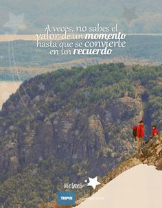 A veces no sabes el valor de un momento hasta que se transforma en un recuerdo   Sometimes you do not know the value of a moment until it becomes a memory  