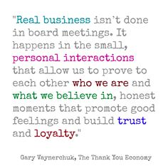 Real business isn't don in board meetings. Gary Vaynerchuk, The Thank You Economy. http://www.rootsandwings.biz