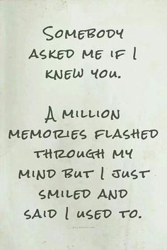 Somebody asked me if knew you. A million memories flashed through my mind but I just smiled and said I used to.