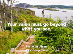 Your vision must go beyond what you see. #inspirationalquotes #motivationalquotes #foodforthought #dailymotivation #goodday #motivational #inspirational  #motivationalmd #getinspired #wordstoliveby #iloveNL #exploreNL #newfoundland #iloveCanada #trinityeast #skerwinktrail #exploreCanada
