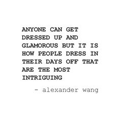 Anyone can get dressed up and glamorous but it is how people dress in their days off that they are most intriguing. ~  Alexander Wang.