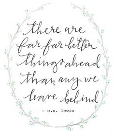 "C.S. Lewis ""There are far better things ahead than any we leave behind""  ♥ ℳ ♥"