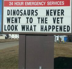 Sign in front of a Veterinary clinic uses what happened to the dinosaurs as a scare tactic to get business.