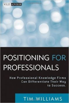 Positioning for Professionals: How Professional Knowledge Firms Can Differentiate Their Way to Success: Tim Williams: 9780470587157: Amazon.com: Books