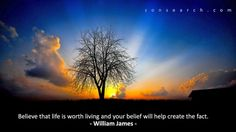 """""""Believe that life is worth living and your belief will help create the fact."""" – William James"""