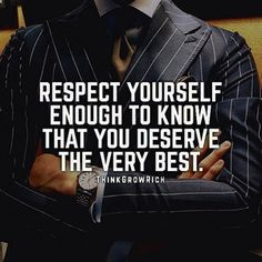 Respect Yourself Enough To Know That You Deserve The Very Best