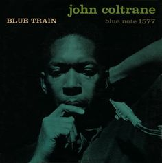 BLUE NOTE BLP 1577 Blue Train /John Colyrane Lee Morgan (tp) Curtis Fuller (tb) John Coltrane (ts) Kenny Drew (p) Paul Chambers (b) Philly Joe Jones (d) Rudy Van Gelder Studio, Hackensack, NJ, September 15, 1957