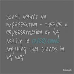 Scars aren't an imperfection - they represent my ability to overcome anything. | Mind-Shifting Motivational and Inspirational Quotes for Everyday Life
