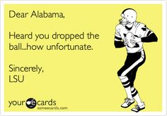 Dear Alabama, Heard you dropped the ball...how unfortunate. Sincerely, LSU.