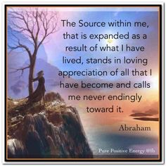 "Abraham Hicks: ""The Source within me, that is expanded as a arsult of what I have lived, stands in loving appreciation of all that I have become and calls me never endingly toward it. Abraham Hicks Quotes, After Life, Positive Affirmations, Law Of Attraction, The Help, Life Quotes, Inspirational Quotes, Motivational, Healing"