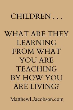 Children... What are they learning from what you are teaching by how you are living?