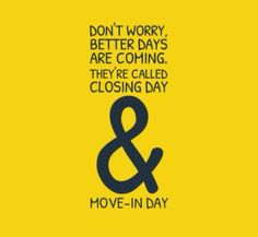 Don't worry, better days are coming. They're called closing day & move-in day.