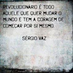 """""""Revolucionário é todo aquele que quer mudar o mundo e tem a coragem de começar por si mesmo"""" (Sérgio Vaz)."""