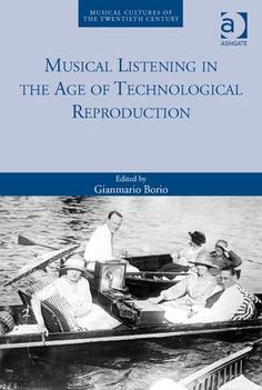 Musical listening in the age of technological reproduction / edited by Gianmario Borio  + info: https://www.routledge.com/Musical-Listening-in-the-Age-of-Technological-Reproduction/Borio/p/book/9781472442161