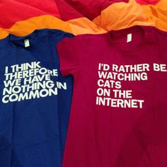 """WORDS BRAND™ (http://wordsbrand.com) """"I think therefore we have nothing in common"""" and """"I'd rather be watching cats on the internet"""" #tshirts in color :) #ithinktherefore #cats #internet #tee #tshirt #wordsbrand"""