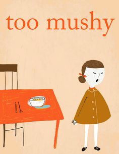 Too mushy art print, via Etsy. I cracked up.