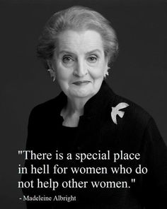 I avoid ideas that are built on negating rather than affirming, but Madeline Albright is kind of incredible and unavoidably right--women could get more done if they helped one another.
