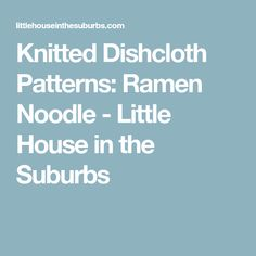 Knitted Dishcloth Patterns: Ramen Noodle - Little House in the Suburbs