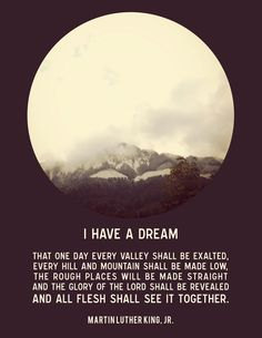 Martin Luther King Quote : I have a Dream that one day every valley shall be exalted Martin Luther King Quotes, Great Quotes, Inspirational Quotes, Be Exalted, I Have A Dream, Words Worth, King Jr, Meaningful Quotes, Beautiful Words