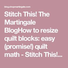 Stitch This! The Martingale BlogHow to resize quilt blocks: easy (promise!) quilt math - Stitch This! The Martingale Blog