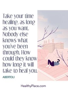 Quote on mental health: Take your time healing, as long as you want. Nobody else knows what you've been through. How could they know how long it will take to heal you – Abertoli. www.HealthyPlace.com